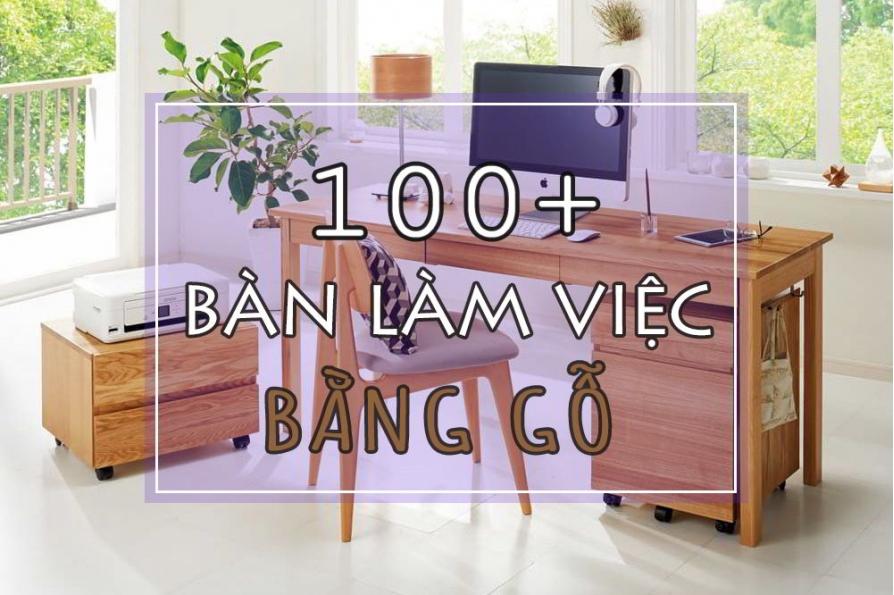 100+ mẫu bàn làm việc bằng gỗ tự nhiên tuyệt đẹp mà bạn khó lòng bỏ qua